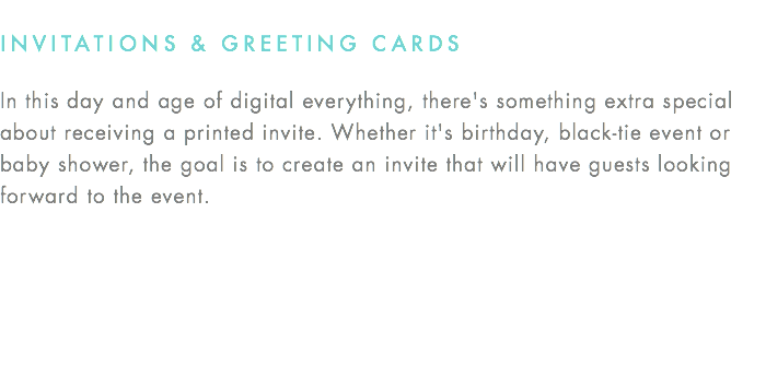 INVITATIONS & GREETING CARDS In this day and age of digital everything, there's something extra special about receiving a printed invite. Whether it's birthday, black-tie event or baby shower, the goal is to create an invite that will have guests looking forward to the event.